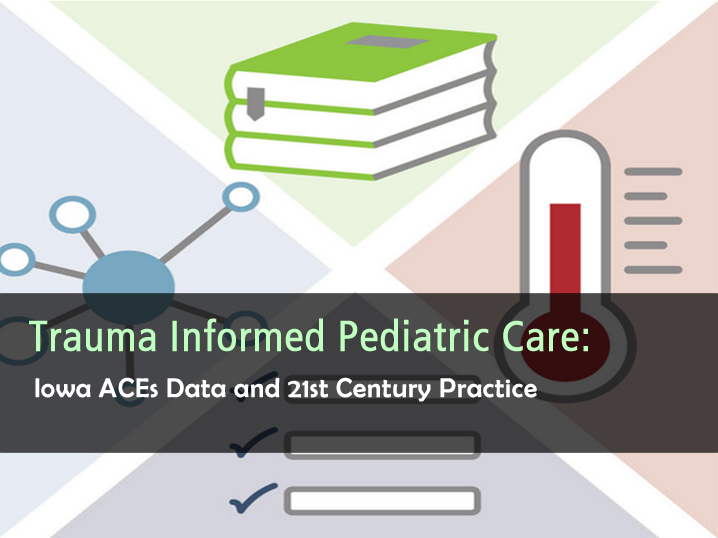 Trauma Informed Pediatric Care - Iowa ACEs Data and 21st Century Practice